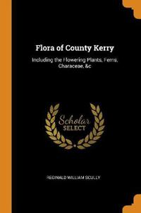 Flora of County Kerry: Including the Flowering Plants, Ferns, Characeae, &c