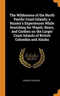 Wilderness of the North Pacific Coast Islands; a Hunter's Experiences While Searching for Wapiti, Bears, and Caribou on the Larger Coast Islands of British Columbia and Alaska