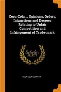 Coca-Cola ... Opinions, Orders, Injunctions and Decrees Relating to Unfair Competition and Infringement of Trade-mark