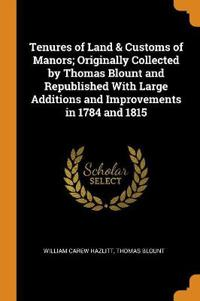 Tenures of Land & Customs of Manors; Originally Collected by Thomas Blount and Republished With Large Additions and Improvements in 1784 and 1815
