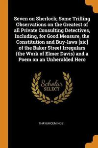 Seven on Sherlock; Some Trifling Observations on the Greatest of All Private Consulting Detectives, Including, for Good Measure, the Constitution and Buy-Laws [sic] of the Baker Street Irregulars (the Work of Elmer Davis) and a Poem on an Unheralded Hero