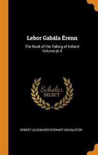 LeBor Gabála Érenn: The Book of the Taking of Ireland Volume Pt.4
