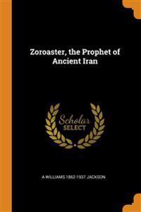 Zoroaster, the Prophet of Ancient Iran