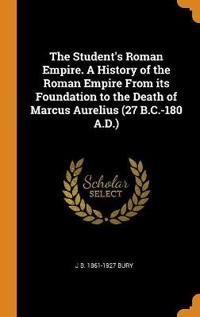 Student's Roman Empire. A History of the Roman Empire From its Foundation to the Death of Marcus Aurelius (27 B.C.-180 A.D.)