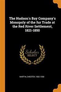 The Hudson's Bay Company's Monopoly of the Fur Trade at the Red River Settlement, 1821-1850