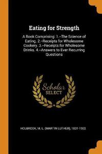 Eating for Strength: A Book Comprising: 1.--The Science of Eating. 2.--Receipts for Wholesome Cookery. 3.--Receipts for Wholesome Drinks. 4.--Answers