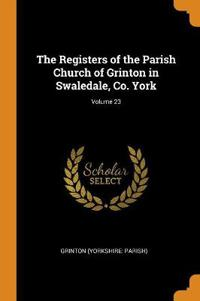 Registers of the Parish Church of Grinton in Swaledale, Co. York; Volume 23