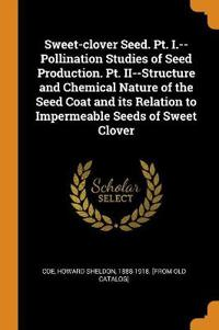 Sweet-Clover Seed. Pt. I.--Pollination Studies of Seed Production. Pt. II--Structure and Chemical Nature of the Seed Coat and Its Relation to Impermeable Seeds of Sweet Clover