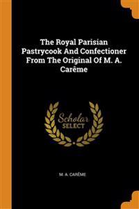The Royal Parisian Pastrycook And Confectioner From The Original Of M. A. Carême