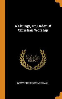 A Liturgy, Or, Order of Christian Worship