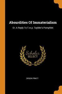 Absurdities Of Immaterialism: Or, A Reply To T.w.p. Taylder's Pamphlet