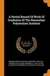 A Partial Record of Work of Graduates of the Rensselaer Polytechnic Institute
