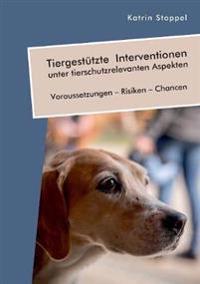 Tiergest tzte Interventionen Unter Tierschutzrelevanten Aspekten. Voraussetzungen - Risiken - Chancen