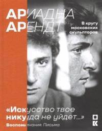 """""""Ariadna Arendt v krugu moskovskikh skulptorov """"""""Iskusstvo tvoe nikuda ne ujdet..."""""""
