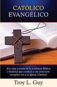 Católico Evangélico: ¡Un viaje a través de la evidencia Bíblica e histórica que condujo a otro protestante evangélico más a la Iglesia Católica!