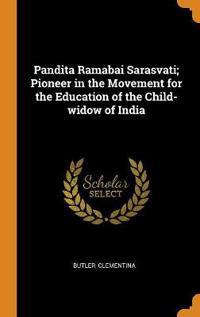 Pandita Ramabai Sarasvati; Pioneer in the Movement for the Education of the Child-widow of India