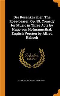 Der Rosenkavalier. The Rose-bearer. Op. 59. Comedy for Music in Three Acts by Hugo von Hofmannsthal. English Version by Alfred Kalisch
