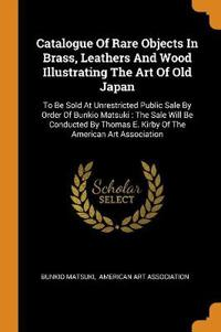 Catalogue of Rare Objects in Brass, Leathers and Wood Illustrating the Art of Old Japan