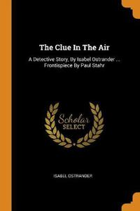 The Clue In The Air: A Detective Story, By Isabel Ostrander ... Frontispiece By Paul Stahr
