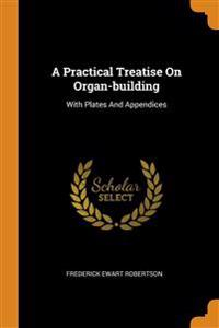 A Practical Treatise On Organ-building: With Plates And Appendices