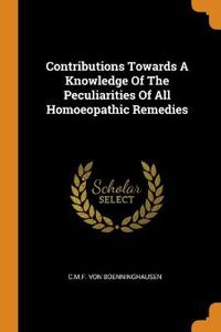 Contributions Towards A Knowledge Of The Peculiarities Of All Homoeopathic Remedies