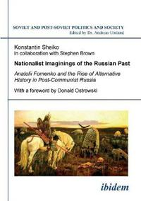 Nationalist Imaginings of the Russian Past. Anatolii Fomenko and the Rise of Alternative History in Post-Communist Russia. with a Foreword by Donald Ostrowski