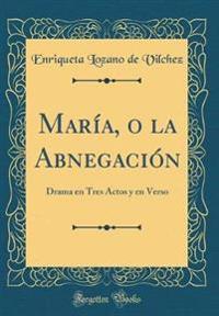 María, O La Abnegación: Drama En Tres Actos Y En Verso (Classic Reprint)
