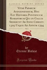 Vitae Paparum Avenionensium, Hoc Est Historia Pontificum Romanorum Qui in Gallia Sederunt Ab Anno Christi 1305 Usque Ad Annum 1394, Vol. 3 (Classic Reprint)