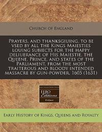 Prayers, and Thanksgiuing, to Be Vsed by All the Kings Maiesties Louing Subiects for the Happy Deliuerance of His Maiestie, the Queene, Prince, and States of the Parliament, from the Most Traiterous and Bloody Intended Massacre by Gun-Powder, 1605 (1631)