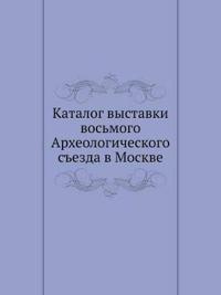 Katalog Vystavki Vos'mogo Arheologicheskogo S'Ezda V Moskve