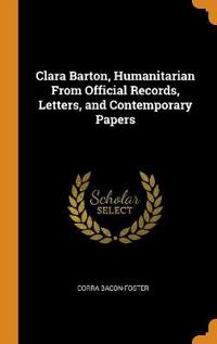 Clara Barton, Humanitarian From Official Records, Letters, and Contemporary Papers