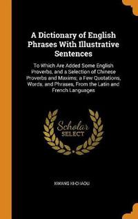 A Dictionary of English Phrases with Illustrative Sentences: To Which Are Added Some English Proverbs, and a Selection of Chinese Proverbs and Maxims;