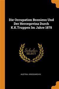 Die Occupation Bosniens Und Der Hercegovina Durch K.K.Truppen Im Jahre 1878