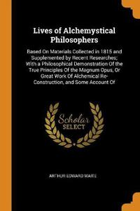 Lives of Alchemystical Philosophers: Based on Materials Collected in 1815 and Supplemented by Recent Researches; With a Philosophical Demonstration of