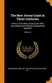 The New Jersey Coast in Three Centuries: History of the New Jersey Coast with Genealogical and Historic-Biographical Appendix; Volume 3