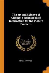 The Art and Science of Gilding; A Hand Book of Information for the Picture Framer ..