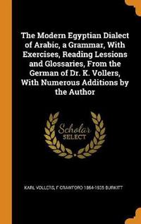 The Modern Egyptian Dialect of Arabic, a Grammar, with Exercises, Reading Lessions and Glossaries, from the German of Dr. K. Vollers, with Numerous Ad