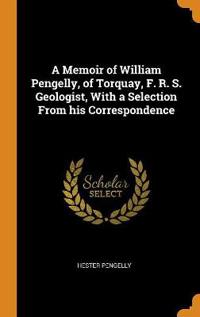 A Memoir of William Pengelly, of Torquay, F. R. S. Geologist, with a Selection from His Correspondence