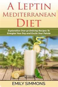 A Leptin Mediterranean Diet: Exploration Over 50 Enticing Recipes to Energise Your Day and Excite Your Palate