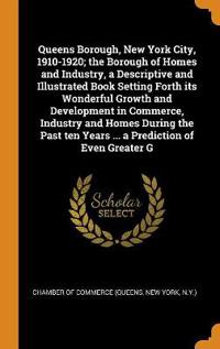 Queens Borough, New York City, 1910-1920; The Borough of Homes and Industry, a Descriptive and Illustrated Book Setting Forth Its Wonderful Growth and Development in Commerce, Industry and Homes During the Past Ten Years ... a Prediction of Even Greater G
