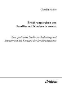 Ernährungsweisen Von Familien Mit Kindern in Armut. Eine Qualitative Studie Zur Bedeutung Und Erweiterung Des Konzepts Der Ernährungsarmut