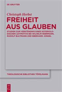 Freiheit Aus Glauben: Studien Zum Verstandnis Eines Soteriologischen Leitmotivs Bei Wilhelm Herrmann, Rudolf Bultmann Und Eberhard Jungel