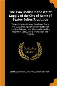 The Two Books On the Water Supply of the City of Rome of Sextus Julius Frontinus: Water Commissioner of the City of Rome A.D. 97: A Photographic Repro