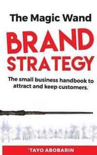 The Magic Wand Brand Strategy: The Small Business Handbook to Attract and Keep Customers
