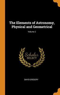 The Elements of Astronomy  Physical and Geometrical; Volume 2 - David Gregory - böcker (9780343750381)     Bokhandel