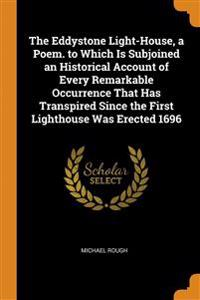Eddystone Light-House, a Poem. to Which Is Subjoined an Historical Account of Every Remarkable Occurrence That Has Transpired Since the First Lighthouse Was Erected 1696