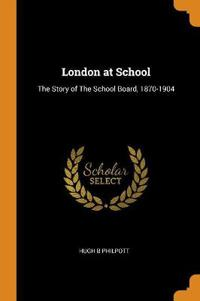 London at School: The Story of the School Board, 1870-1904