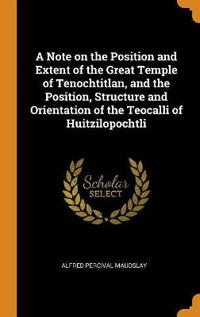 A Note on the Position and Extent of the Great Temple of Tenochtitlan, and the Position, Structure and Orientation of the Teocalli of Huitzilopochtli