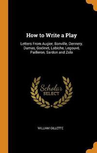 How to Write a Play: Letters from Augier, Banville, Dennery, Dumas, Godinet, Labiche, Legouvé, Pailleron, Sardon and Zola