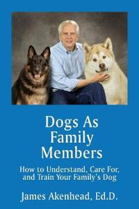Dogs as Family Members: How to Understand, Care For, and Train Your Family's Dog